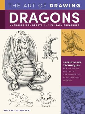 The Art of Drawing Dragons, Mythological Beasts, and Fantasy Creatures - Step-By-step Techniques for Drawing Fantastic Creatures of Folklore and Legend