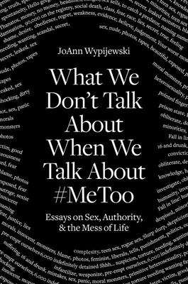 What We Don't Talk about When We Talk About #MeToo - Essays on Sex, Authority and the Mess of Life