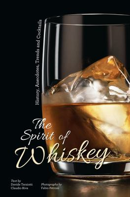 Spirit of Whiskey, History, Anecdotes, Trends and Cocktails