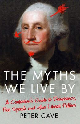The Myths We Live By - Adventures in Democracy, Free Speech and Other Liberal Inventions
