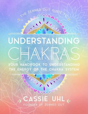 The Zenned Out Guide to Understanding Chakras - Your Handbook to Understanding the Energy of Your Chakra System