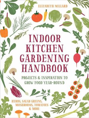 Indoor Kitchen Gardening Handbook - Turn Your Home into a Year-Round Vegetable Garden - Microgreens - Sprouts - Herbs - Mushrooms - Tomatoes, Peppers & More