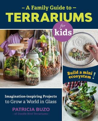 A Family Guide to Terrariums for Kids - Imagination-Inspiring Projects to Grow a World in Glass