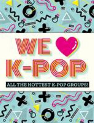 We Love K-Pop - All the Hottest K-Pop Groups!