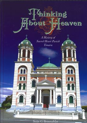 Thinking about Heaven - A History of Sacred Heart Parish Timaru
