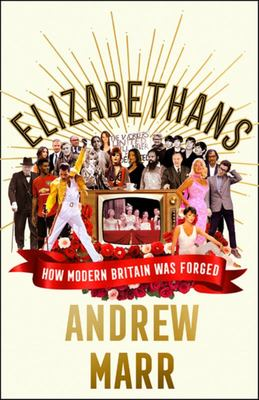 Elizabethans: How Modern Britain Happened