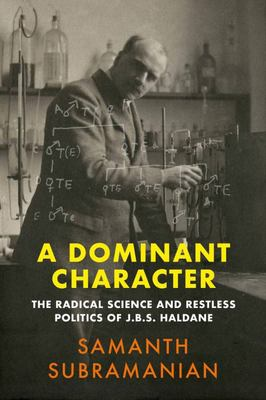 A Dominant Character - The Radical Science and Restless Politics of J. B. S. Haldane