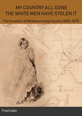 My Country All Gone the White Men Have Stolen It - The Invasion of Wadawurrung Country 1800-1870