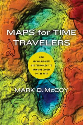 Maps for Time Travelers - How Archaeologists Use Technology to Bring Us Closer to the Past