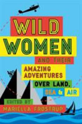 Wild Women: And Their Amazing Adventures Over Land, Sea & Air