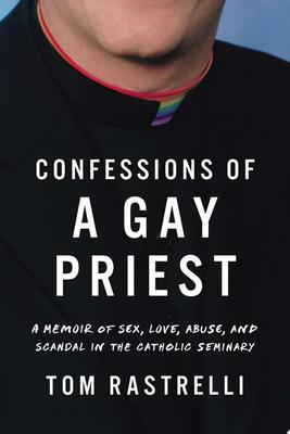 Confessions of a Gay Priest - A Memoir of Sex, Love, Abuse, and Scandal in the Catholic Seminary