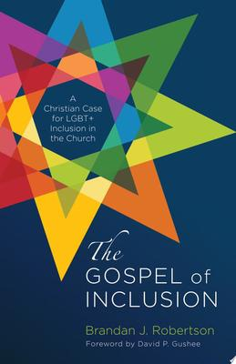 The Gospel of Inclusion - A Christian Case for LGBT+ Inclusion in the Church