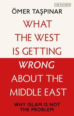 What the West Is Getting Wrong about the Middle East - Why Islam Is Not the Problem