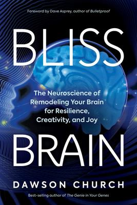 Bliss Brain - The Neuroscience of Remodeling Your Brain for Resilience, Creativity, and Joy