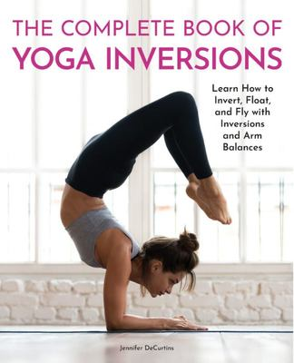 The Complete Book of Yoga Inversions - Learn How to Invert, Float, and Fly with Inversions and Arm Balances