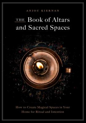 The Book of Altars and Sacred Spaces - How to Create Magical Spaces in Your Home for Ritual & Intention