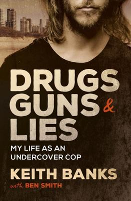Drugs, Guns and Lies: My Life As an Undercover Cop