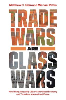 Trade Wars Are Class Wars - How Rising Inequality Distorts the Global Economy and Threatens International Peace
