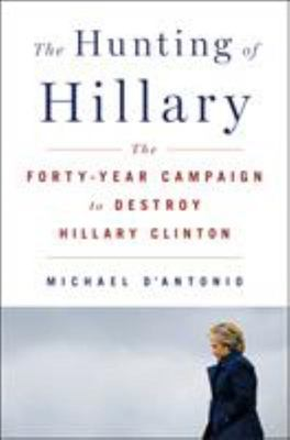 The Hunting of Hillary - The Forty-Year Campaign to Destroy Hillary Clinton