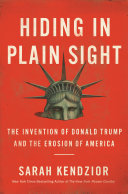 Hiding in Plain Sight - The Invention of Donald Trump and the Erosion of America