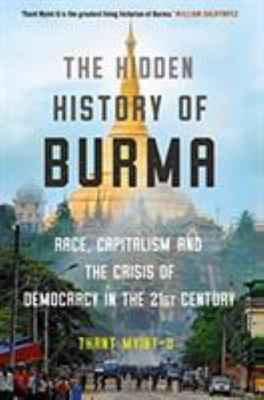 The Hidden History of Burma -  Race, Capitalism, and the Crisis of Democracy in the 21st Century