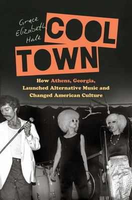 Cool Town - How Athens, Georgia, Launched Alternative Music and Changed American Culture