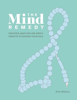 The Mind Remedy - Discover, Make and Use Simple Objects to Nourish Your Soul