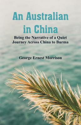 An Australian in China - Being the Narrative of a Quiet Journey Across China to Burma