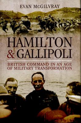 Hamilton and Galipoli: British Command in an Age of Military Transformation