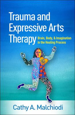 Trauma and Expressive Arts Therapy - Brain, Body, and Imagination in the Healing Process