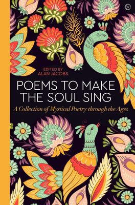 Poems to Make the Soul Sing - A Collection of Mystical Poetry Through the Ages