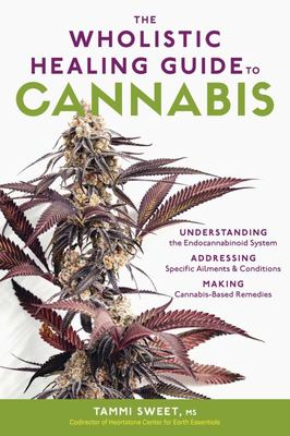 The Wholistic Healing Guide to Cannabis - Understanding the Endocannabinoid System, Addressing Specific Ailments and Conditions, and Making Cannabis-Based Remedies
