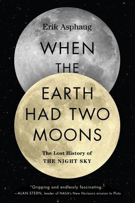When the Earth Had Two Moons - Cannibal Planets, Icy Giants, Dirty Comets, Dreadful Orbits, and the Origins of the Night Sky