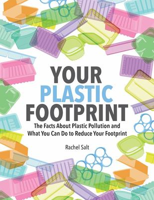 Your Plastic Footprint - The Facts about Plastic and What You Can Do to Reduce Your Footprint
