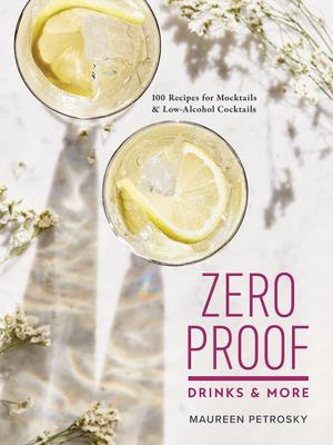 Zero Proof Drinks and More - 100 Recipes for Mocktails and Low-Alcohol Cocktails