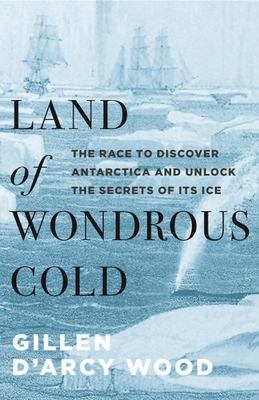 LAND OF WONDROUS COLD THE RACE TO DISCOVER ANTARCTICA & UNLOCK THE SECRETS OF ITS ICE