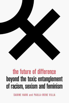 The Future of Difference - Beyond the Toxic Entanglement of Racism, Sexism and Feminism