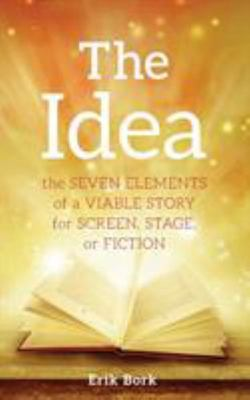 The Idea - The SEVEN ELEMENTS of a VIABLE STORY for SCREEN, STAGE, or FICTION