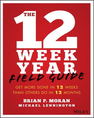 The 12 Week Year Field Guide - Get More Done in 12 Weeks than others do in 12 Months
