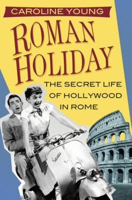 Roman Holiday - The Secret Life of Hollywood in Rome