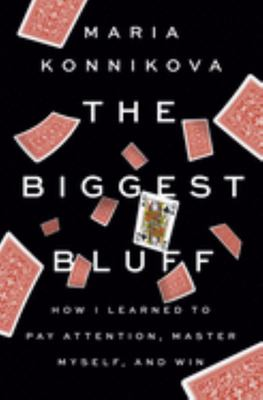 The Biggest Bluff - How I Learned to Pay Attention, Master Myself, and Win