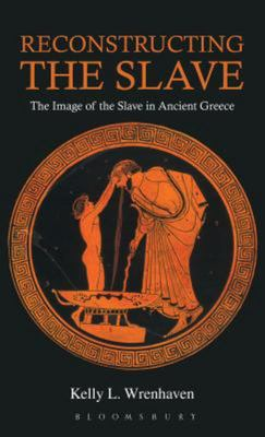 Reconstructing the Slave - The Image of the Slave in Ancient Greece