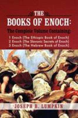 The Books of Enoch - A Complete Volume Containing 1 Enoch (the Ethiopic Book of Enoch), 2 Enoch (the Slavonic Secrets of Enoch), and 3 Enoch (the Hebrew Book of Enoch)