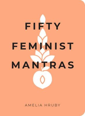 Fifty Feminist Mantras - A Year-Long Practice for Cultivating Feminist Consciousness