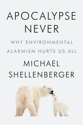 Apocalypse Never: Why Environmental Alarmism Hurts Us All (HB)