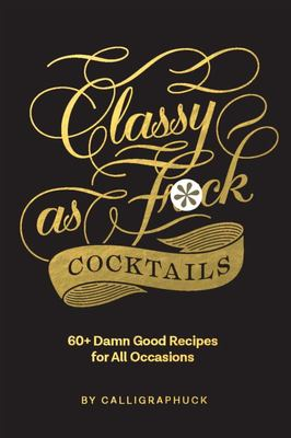 Classy As Fuck Cocktails - 60+ Damn Good Recipes for All Occasions