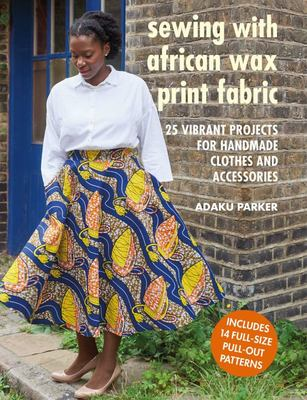 Sewing with African Wax Print Fabric - 25 Vibrant Projects for Handmade Clothes and Accessories