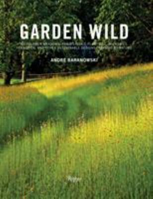 Garden Wild - Wildflower Meadows, Prairie-Style Plantings, Rockeries, Ferneries, and Other Sustainable Designs Inspired by Nature