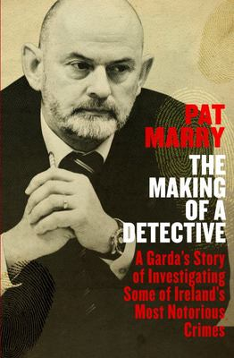 The Making of a Detective - A Garda's Story of Investigating Some of Ireland's Most Notorious Crimes