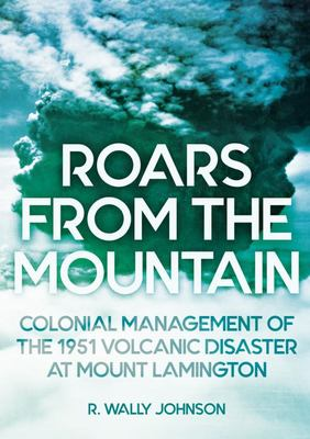 Roars from the Mountain - Colonial Management of the 1951 Volcanic Disaster at Mount Lamington